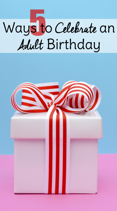 Birthdays aren't just for kids.Try these adult birthday ideas and make your own special day or a friend's memorable!